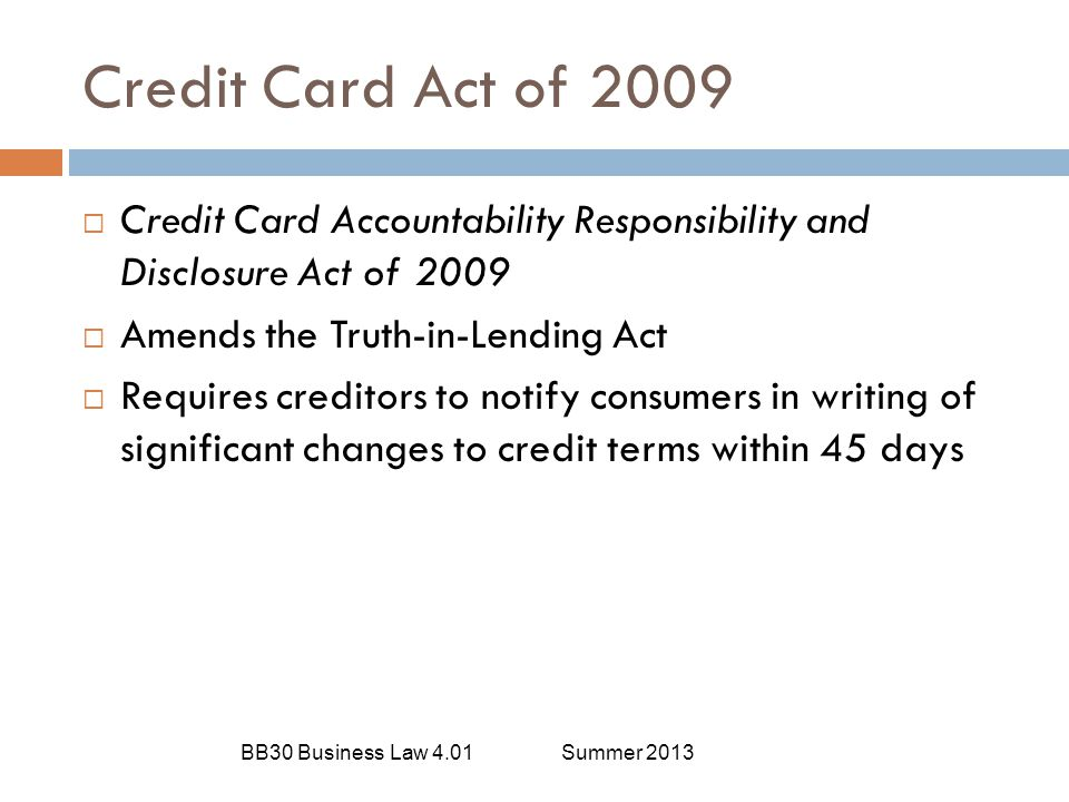 Credit Card Act of 2009 BB30 Business Law 4.01Summer 2013  Credit Card Accountability Responsibility and Disclosure Act of 2009  Amends the Truth-in