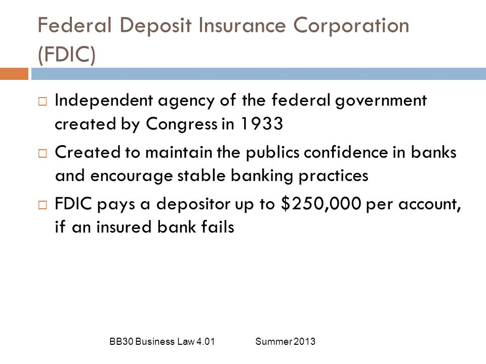 Federal Deposit Insurance Corporation (FDIC) BB30 Business Law 4.01Summer 2013  Independent agency of the federal government created by Congress in 1