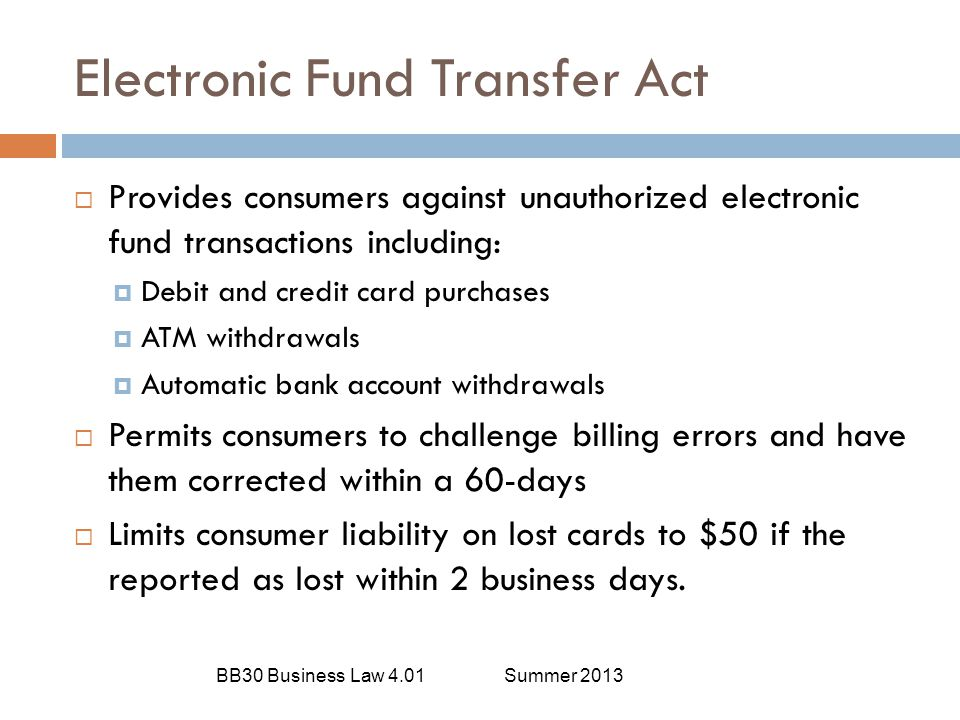 Electronic Fund Transfer Act BB30 Business Law 4.01Summer 2013  Provides consumers against unauthorized electronic fund transactions including:  Deb