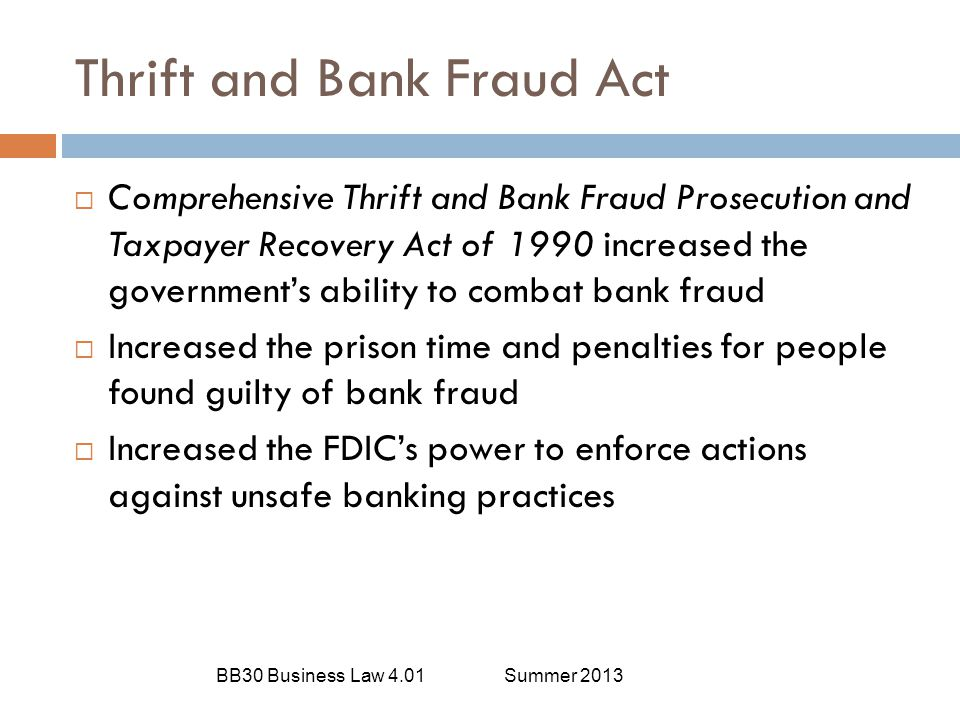 Bank Fraud BB30 Business Law 4.01Summer 2013  The act of obtaining credit, assets, money, funds, or securities under the custody of a financial institution through false pretenses  Penalty for bank fraud:  Fined up to $1,000,000  Prison term up to 30 years  Both fine and prison
