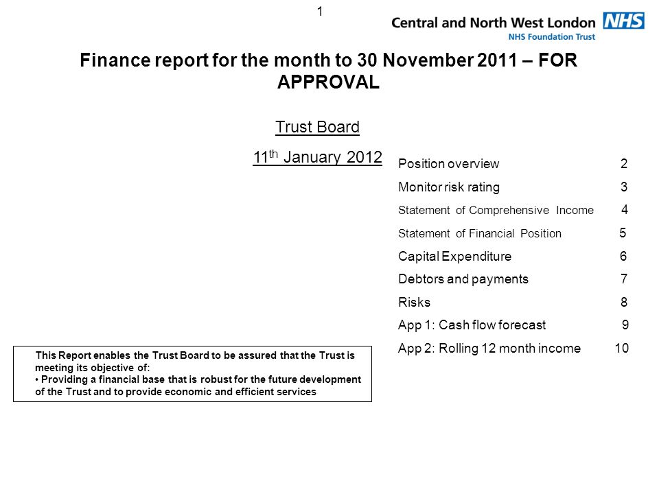 1 Finance report for the month to 30 November 2011 – FOR APPROVAL Trust Board 11 th January 2012 Position overview 2 Monitor risk rating 3 Statement of Comprehensive Income 4 Statement of Financial Position 5 Capital Expenditure 6 Debtors and payments 7 Risks 8 App 1: Cash flow forecast 9 App 2: Rolling 12 month income 10 This Report enables the Trust Board to be assured that the Trust is meeting its objective of: Providing a financial base that is robust for the future development of the Trust and to provide economic and efficient services
