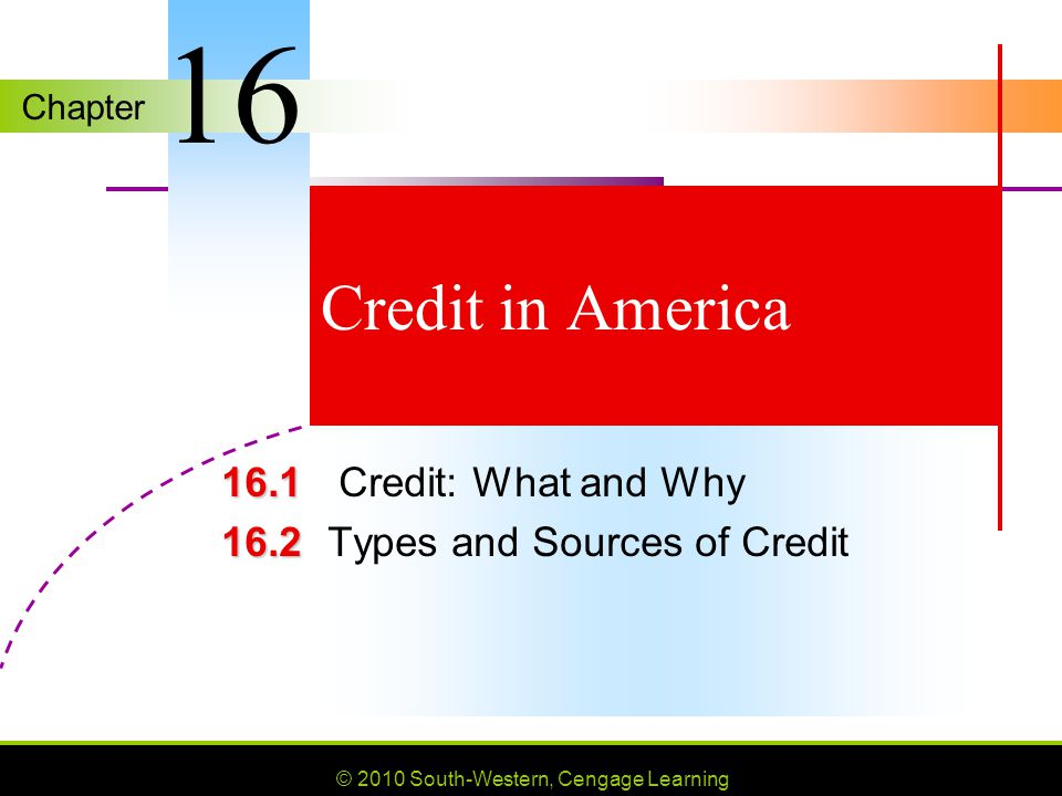 © 2010 South-Western, Cengage Learning SLIDE 2 Chapter 16 Credit: What and Why Learning Targets Discuss the history of credit and the role of credit today.