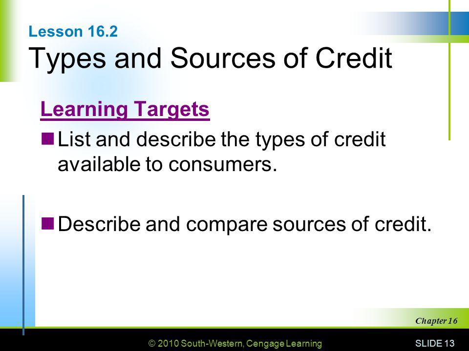 © 2010 South-Western, Cengage Learning SLIDE 13 Chapter 16 Lesson 16.2 Types and Sources of Credit Learning Targets List and describe the types of cre