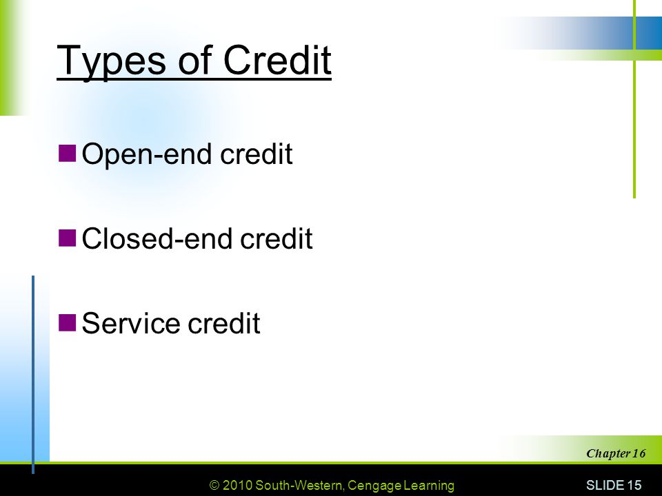 © 2010 South-Western, Cengage Learning SLIDE 15 Chapter 16 Types of Credit Open-end credit Closed-end credit Service credit