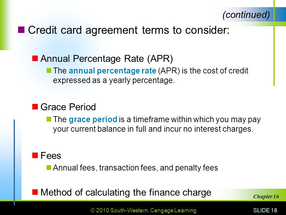 © 2010 South-Western, Cengage Learning SLIDE 18 Chapter 16 Credit card agreement terms to consider: Annual Percentage Rate (APR) The annual percentage
