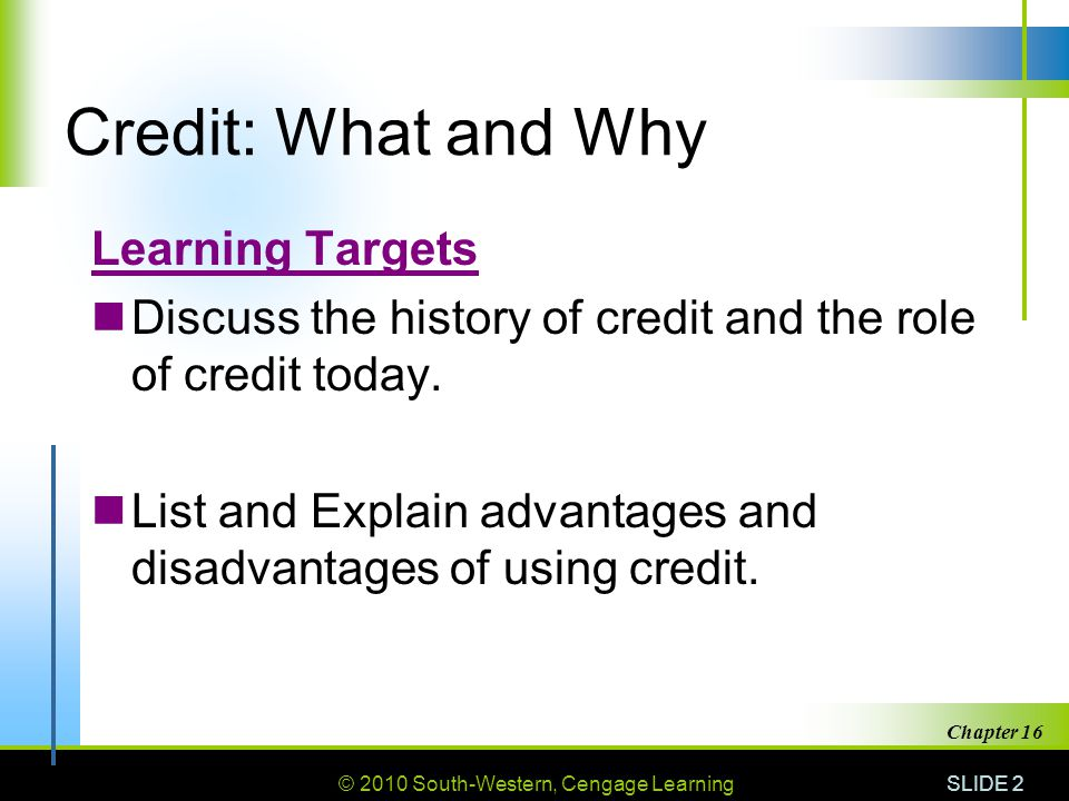 © 2010 South-Western, Cengage Learning SLIDE 2 Chapter 16 Credit: What and Why Learning Targets Discuss the history of credit and the role of credit t