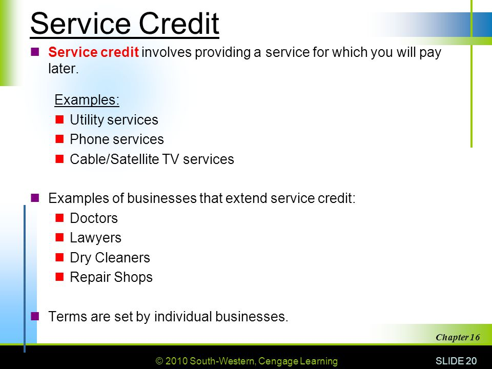 © 2010 South-Western, Cengage Learning SLIDE 20 Chapter 16 Service Credit Service credit involves providing a service for which you will pay later. Ex