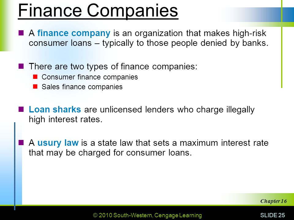 © 2010 South-Western, Cengage Learning SLIDE 25 Chapter 16 Finance Companies A finance company is an organization that makes high-risk consumer loans