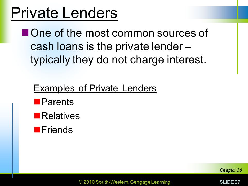 © 2010 South-Western, Cengage Learning SLIDE 27 Chapter 16 Private Lenders One of the most common sources of cash loans is the private lender – typica