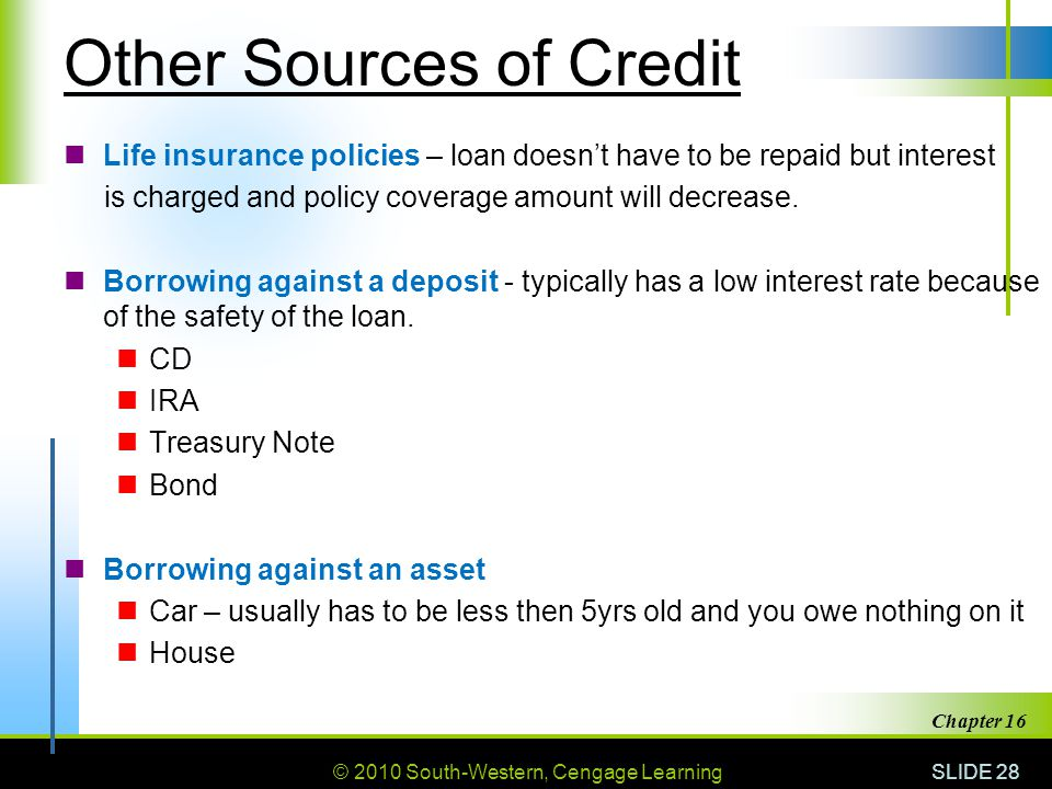 © 2010 South-Western, Cengage Learning SLIDE 28 Chapter 16 Other Sources of Credit Life insurance policies – loan doesn't have to be repaid but intere