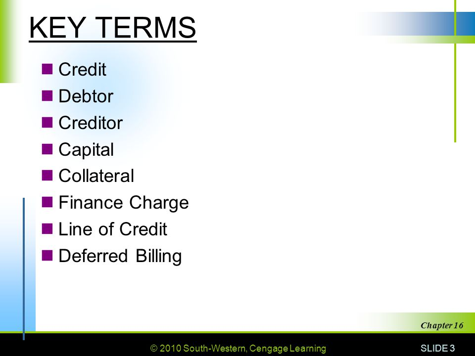 © 2010 South-Western, Cengage Learning SLIDE 3 Chapter 16 KEY TERMS Credit Debtor Creditor Capital Collateral Finance Charge Line of Credit Deferred B