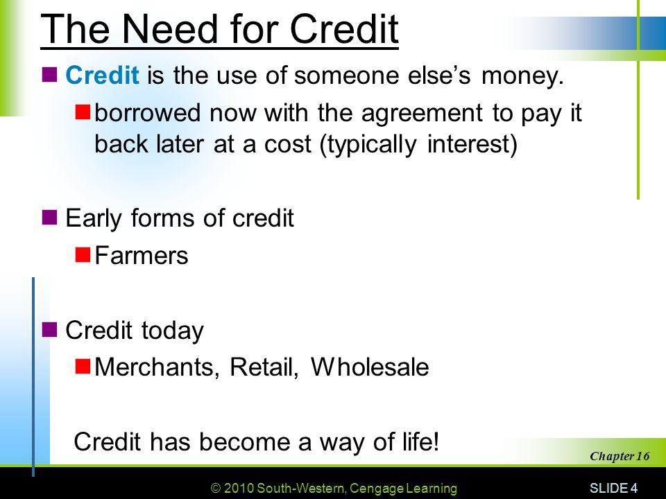 © 2010 South-Western, Cengage Learning SLIDE 4 Chapter 16 The Need for Credit Credit is the use of someone else's money. borrowed now with the agreeme
