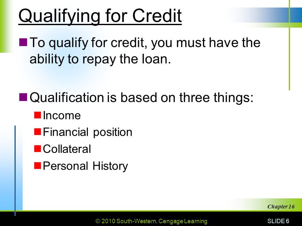 © 2010 South-Western, Cengage Learning SLIDE 6 Chapter 16 Qualifying for Credit To qualify for credit, you must have the ability to repay the loan. Qu
