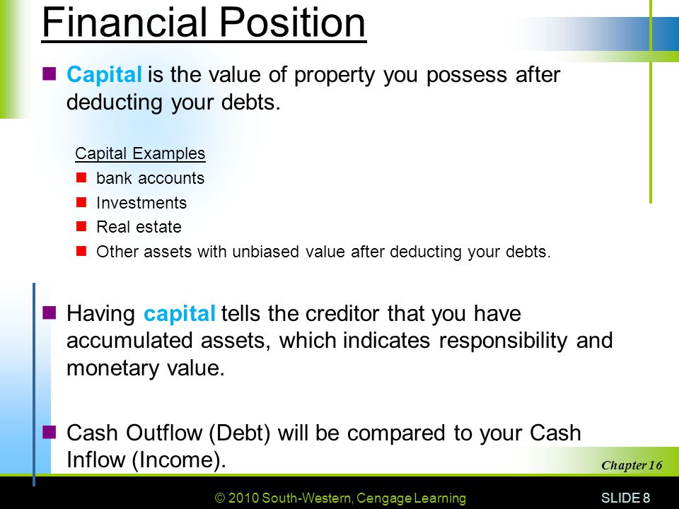 © 2010 South-Western, Cengage Learning SLIDE 8 Chapter 16 Financial Position Capital is the value of property you possess after deducting your debts.