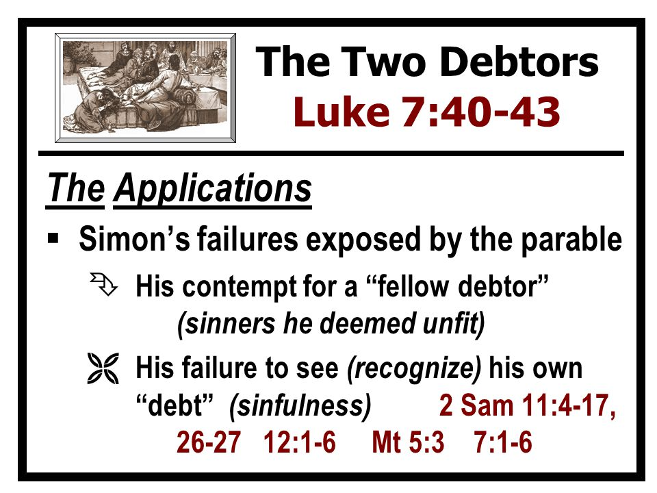 The Applications  Simon's failures exposed by the parable Ê His contempt for a fellow debtor (sinners he deemed unfit) Ë His failure to see (recognize) his own debt (sinfulness) 2 Sam 11:4-17, 26-27 12:1-6 Mt 5:3 7:1-6 The Two Debtors Luke 7:40-43
