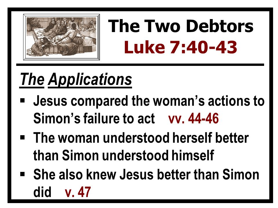 The Applications  Jesus compared the woman's actions to Simon's failure to act vv.