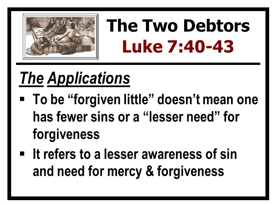 The Applications  To be forgiven little doesn't mean one has fewer sins or a lesser need for forgiveness  It refers to a lesser awareness of sin and need for mercy & forgiveness The Two Debtors Luke 7:40-43