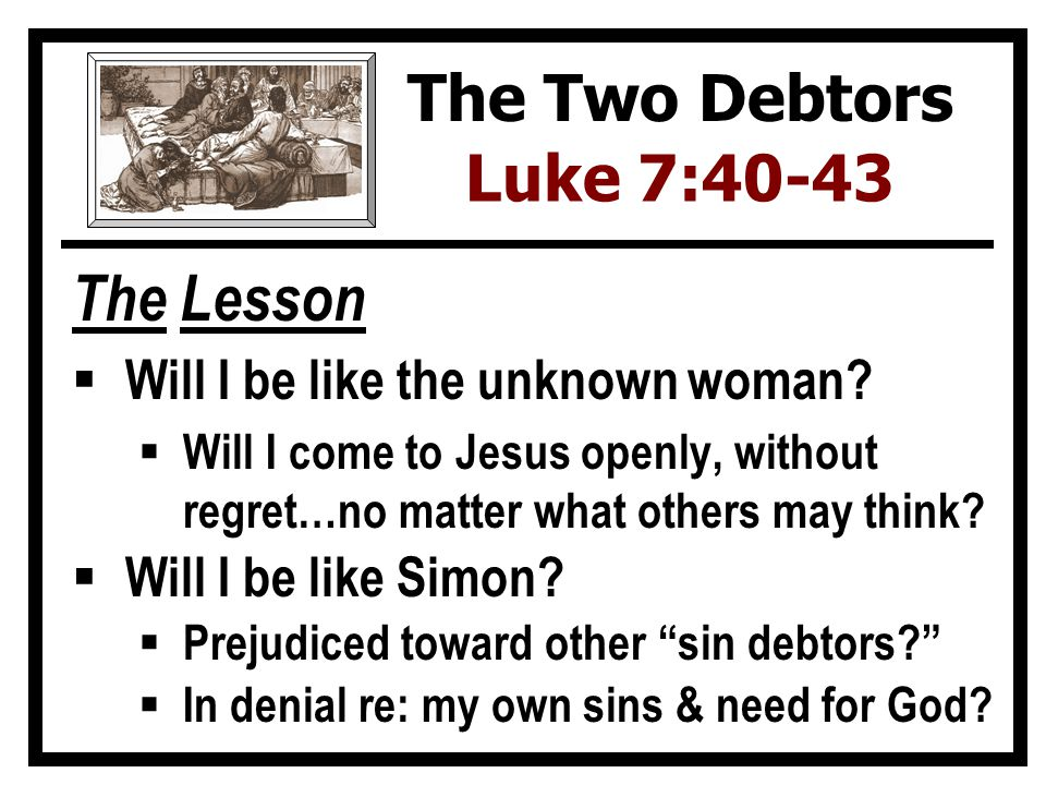 The Lesson  Will I be like the unknown woman?  Will I come to Jesus openly, without regret…no matter what others may think?  Will I be like Simon?