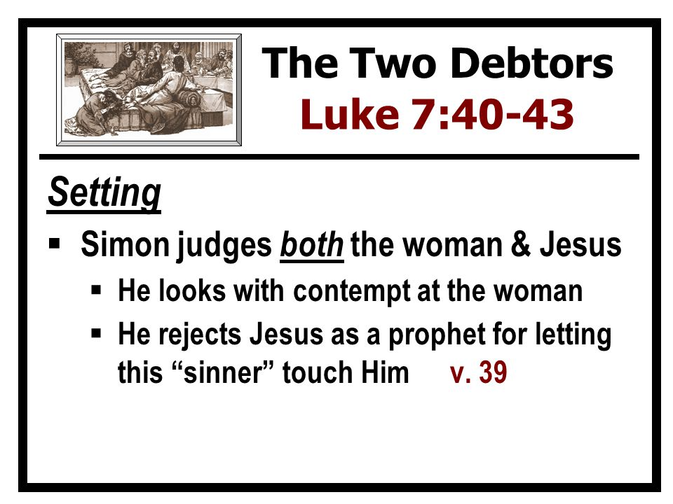 Setting  Simon judges both the woman & Jesus  He looks with contempt at the woman  He rejects Jesus as a prophet for letting this sinner touch Himv.