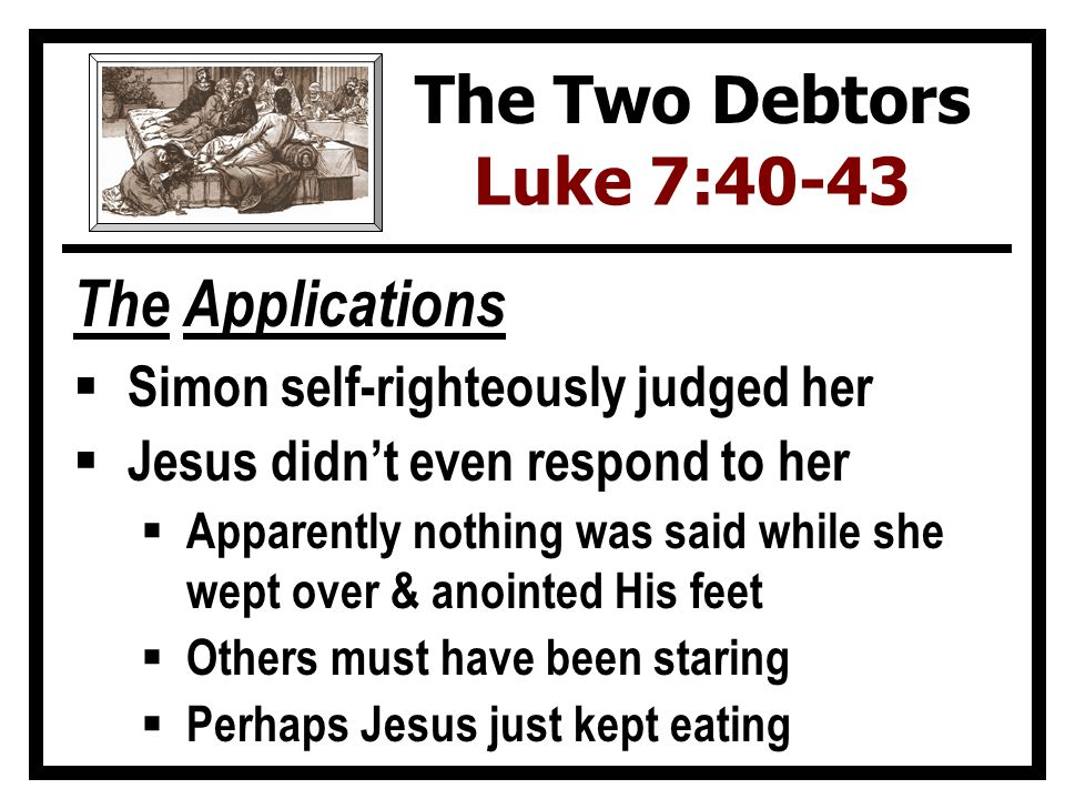 The Applications  Simon self-righteously judged her  Jesus didn't even respond to her  Apparently nothing was said while she wept over & anointed His feet  Others must have been staring  Perhaps Jesus just kept eating The Two Debtors Luke 7:40-43