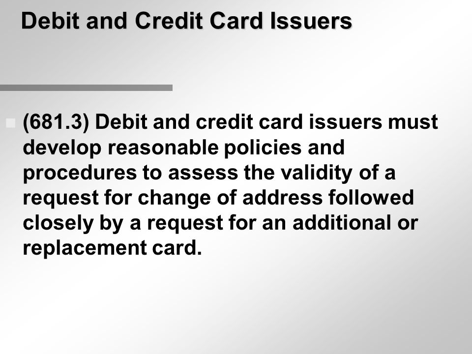 Debit and Credit Card Issuers n (681.3) Debit and credit card issuers must develop reasonable policies and procedures to assess the validity of a requ