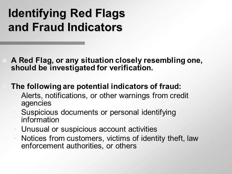 Identifying Red Flags and Fraud Indicators n A Red Flag, or any situation closely resembling one, should be investigated for verification. n The follo