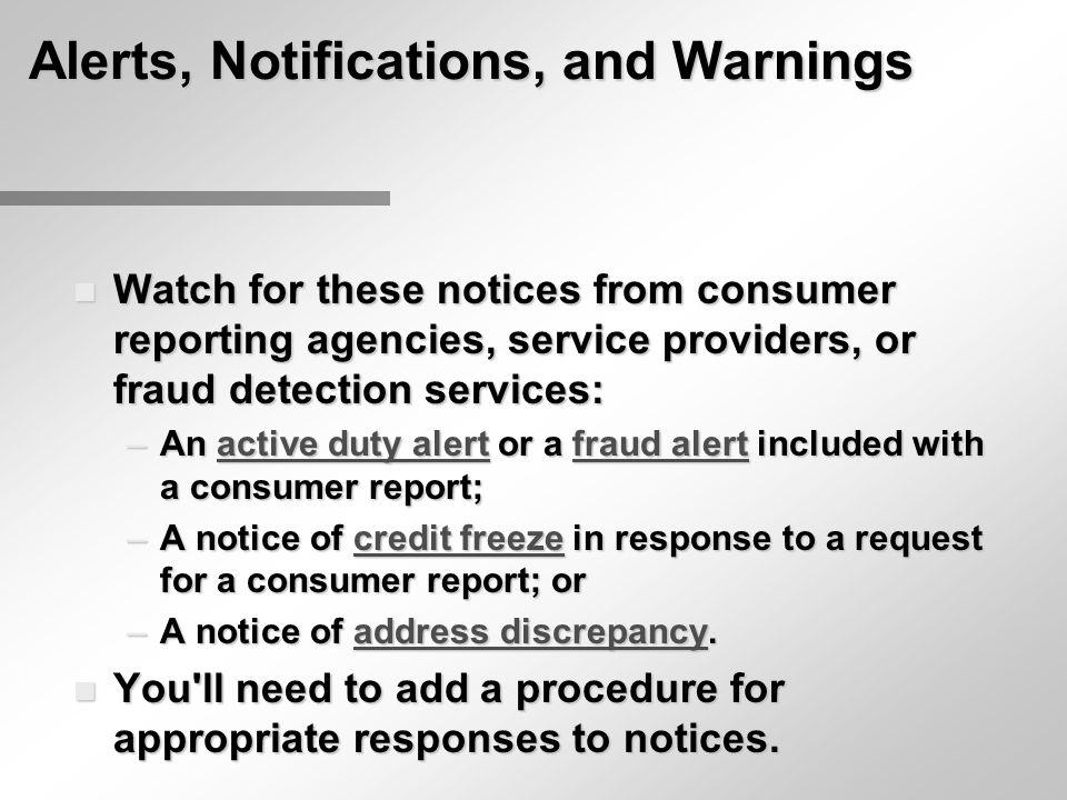 Alerts, Notifications, and Warnings n Watch for these notices from consumer reporting agencies, service providers, or fraud detection services: –An active duty alert or a fraud alert included with a consumer report; active duty alertfraud alertactive duty alertfraud alert –A notice of credit freeze in response to a request for a consumer report; or credit freezecredit freeze –A notice of address discrepancy.