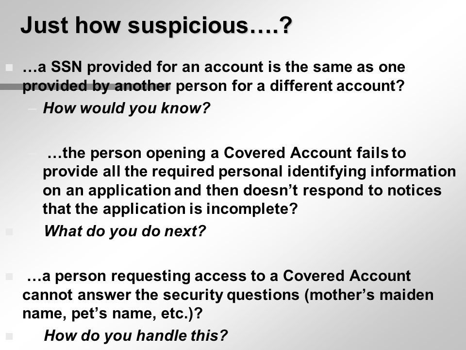 Just how suspicious….? n …a SSN provided for an account is the same as one provided by another person for a different account? –How would you know? –