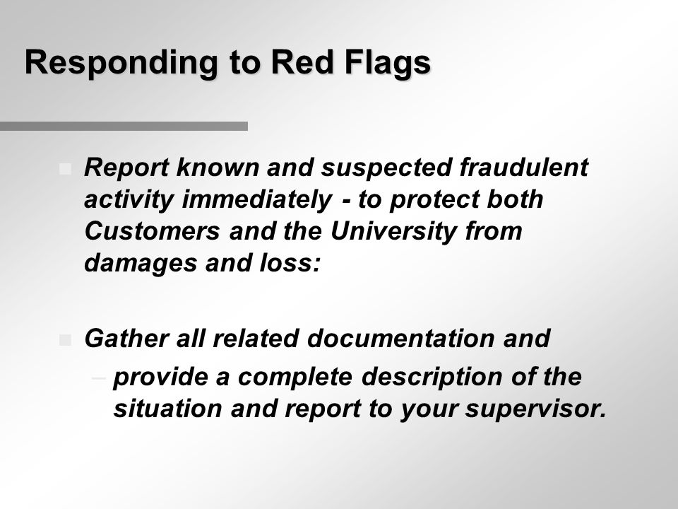 Responding to Red Flags n Report known and suspected fraudulent activity immediately - to protect both Customers and the University from damages and loss: n Gather all related documentation and –provide a complete description of the situation and report to your supervisor.
