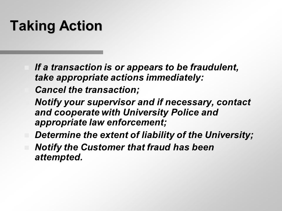 Taking Action n If a transaction is or appears to be fraudulent, take appropriate actions immediately: n Cancel the transaction; n Notify your supervisor and if necessary, contact and cooperate with University Police and appropriate law enforcement; n Determine the extent of liability of the University; n Notify the Customer that fraud has been attempted.
