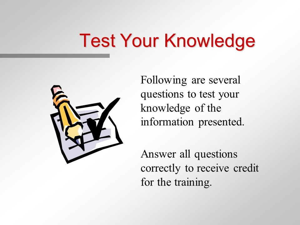 Test Your Knowledge Following are several questions to test your knowledge of the information presented. Answer all questions correctly to receive cre