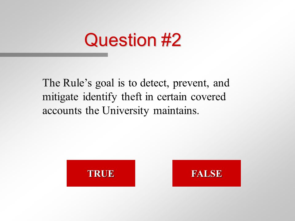 Question #2 The Rule's goal is to detect, prevent, and mitigate identify theft in certain covered accounts the University maintains. TRUE FALSE