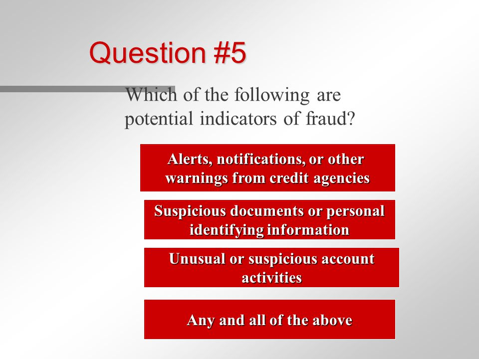 Question #5 Which of the following are potential indicators of fraud.
