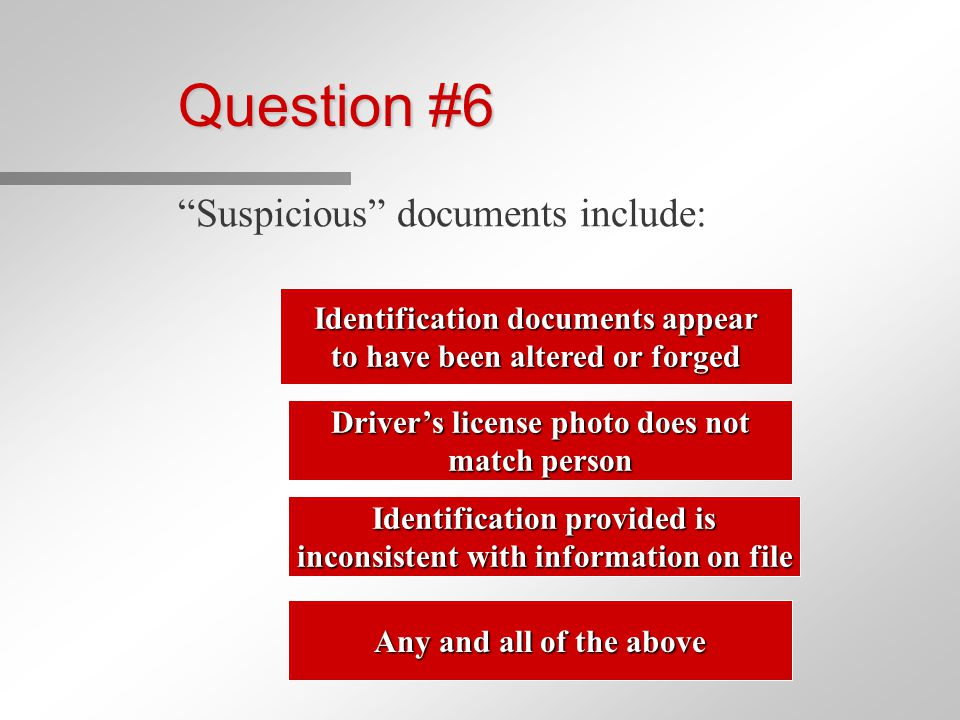 Question #6 Suspicious documents include: Identification documents appear Identification documents appear to have been altered or forged to have been altered or forged Driver's license photo does not Driver's license photo does not match person match person Identification provided is Identification provided is inconsistent with information on file inconsistent with information on file Any and all of the above Any and all of the above