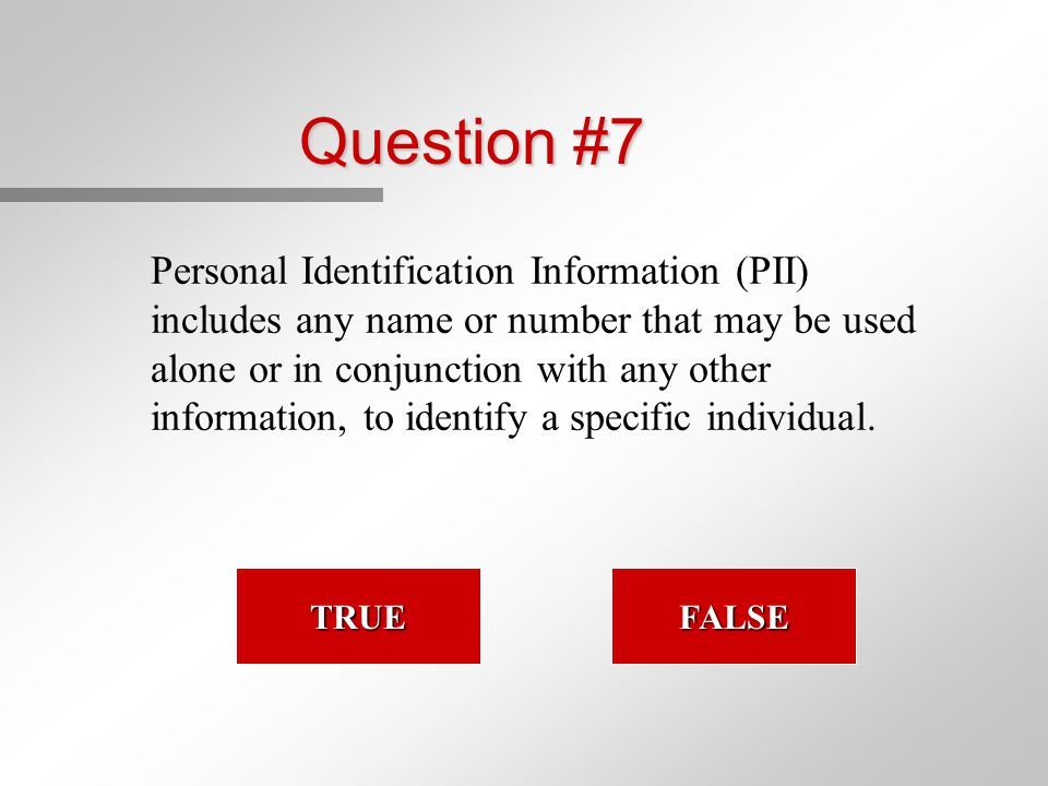 Question #7 Personal Identification Information (PII) includes any name or number that may be used alone or in conjunction with any other information, to identify a specific individual.