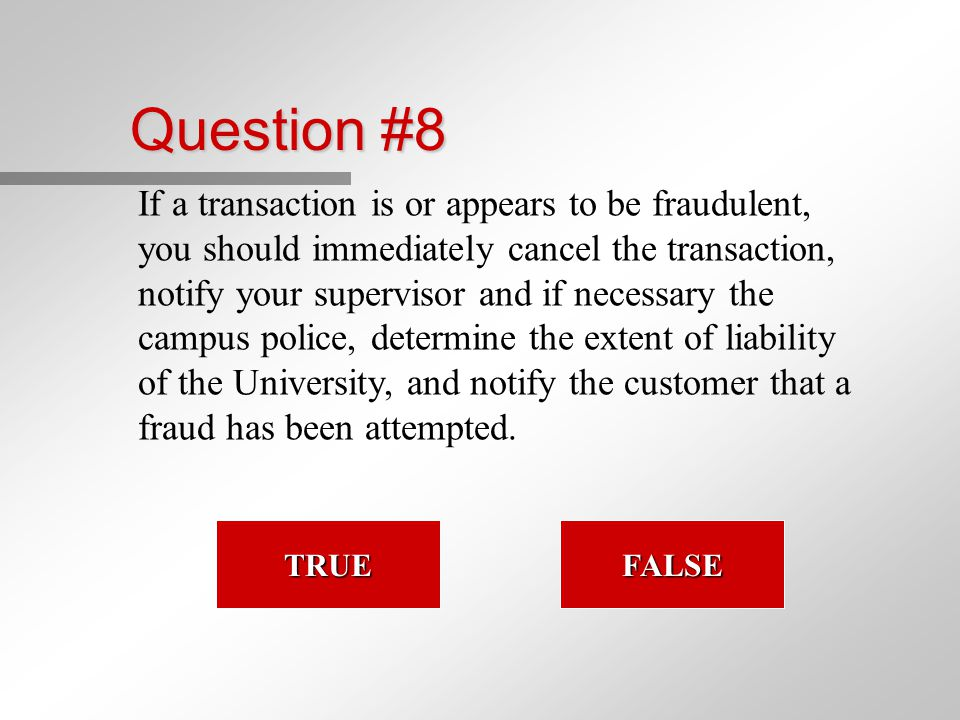 Question #8 If a transaction is or appears to be fraudulent, you should immediately cancel the transaction, notify your supervisor and if necessary the campus police, determine the extent of liability of the University, and notify the customer that a fraud has been attempted.