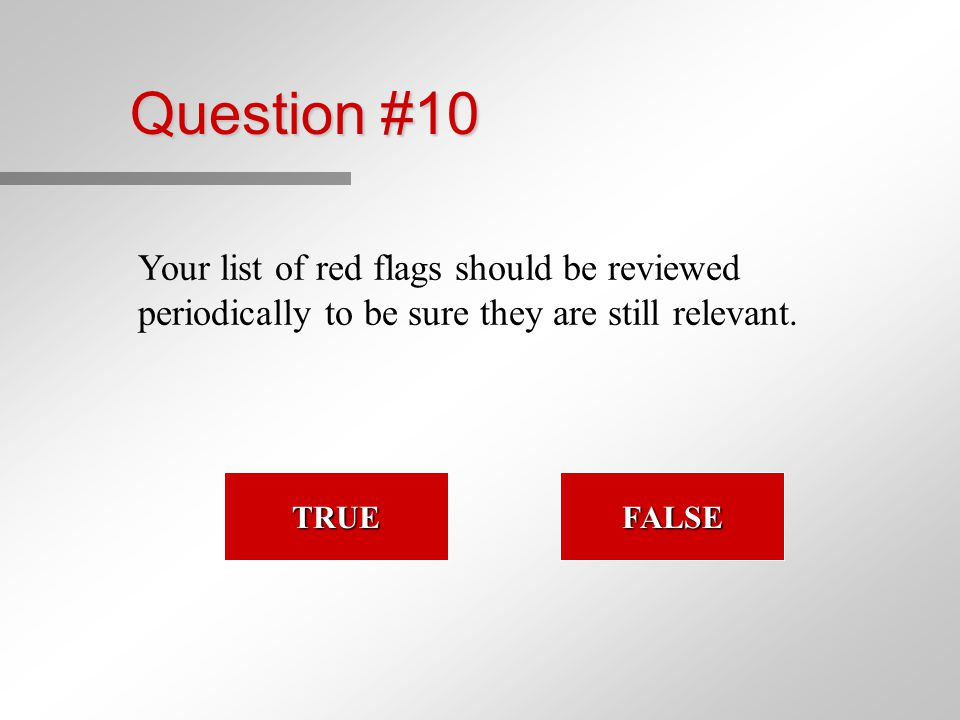 Question #10 Your list of red flags should be reviewed periodically to be sure they are still relevant.