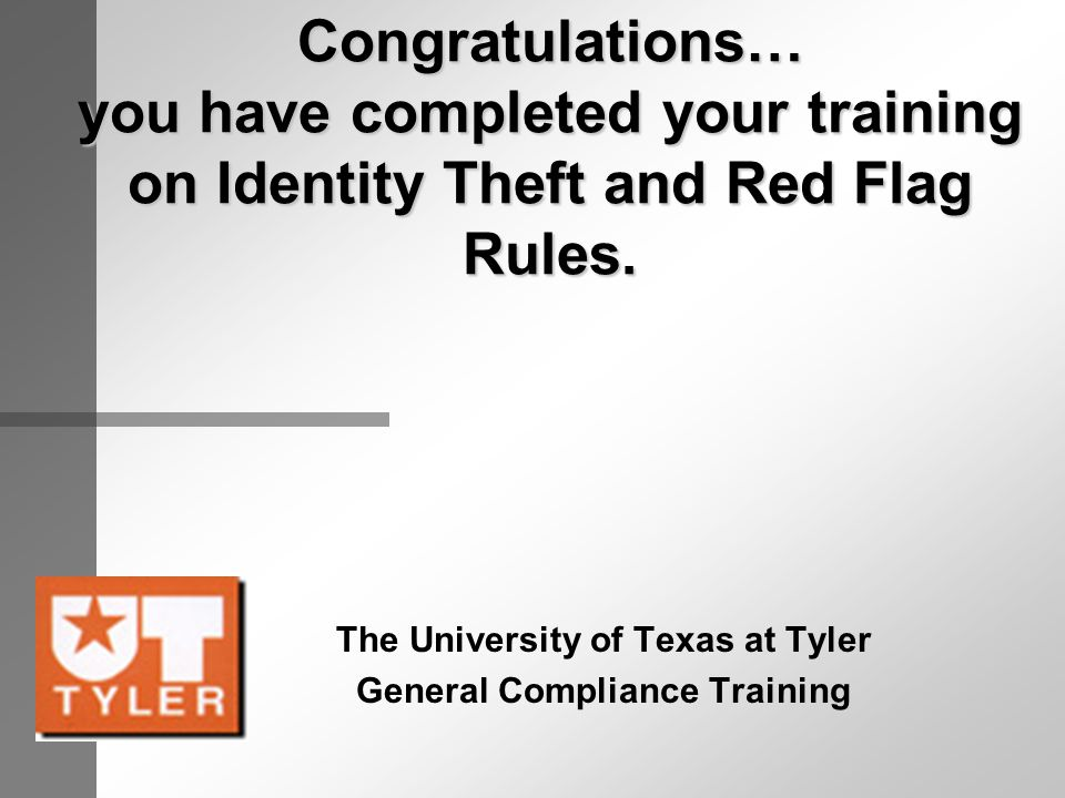 Congratulations… you have completed your training on Identity Theft and Red Flag Rules. The University of Texas at Tyler General Compliance Training