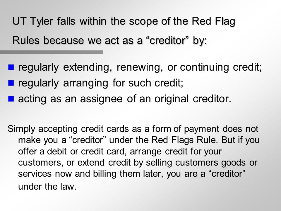 """UT Tyler falls within the scope of the Red Flag Rules because we act as a """"creditor"""" by: n regularly extending, renewing, or continuing credit; n regu"""