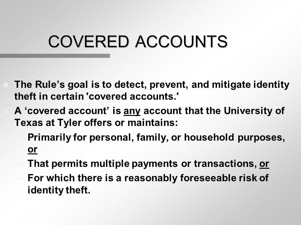 COVERED ACCOUNTS n The Rule's goal is to detect, prevent, and mitigate identity theft in certain 'covered accounts.' n A 'covered account' is any acco