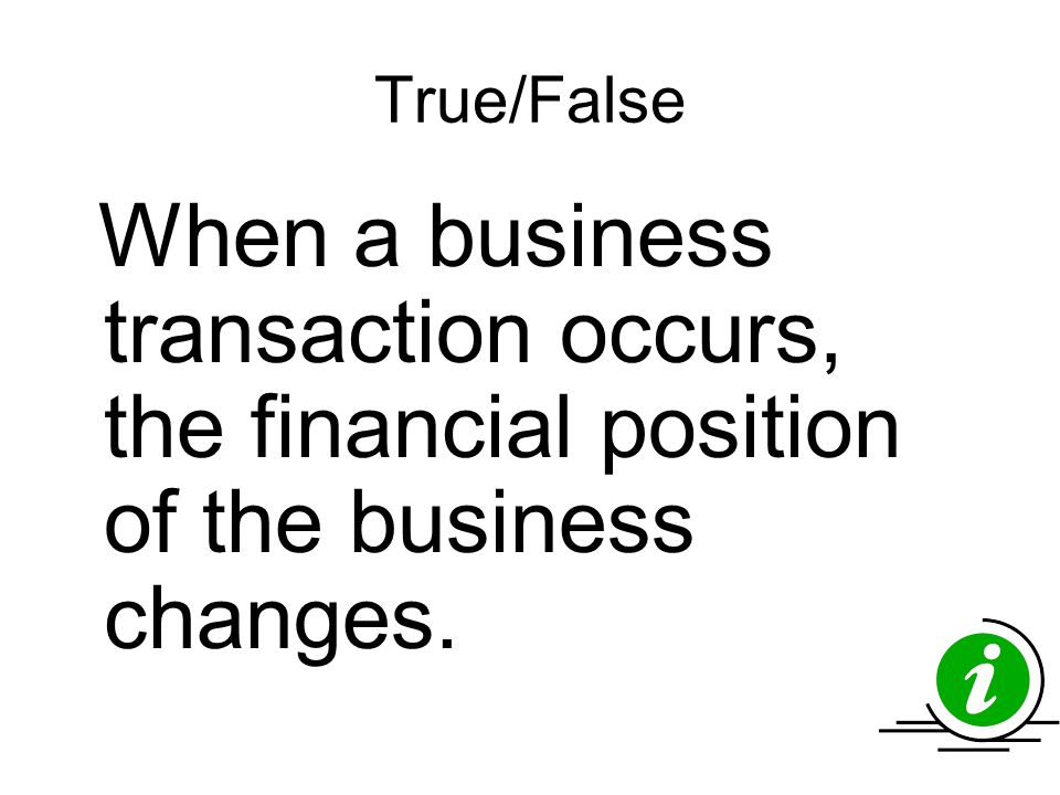True/False When a business transaction occurs, the financial position of the business changes.