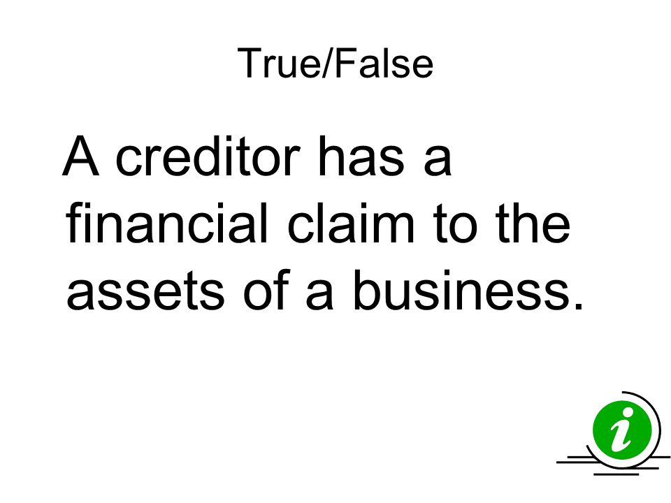 True/False A creditor has a financial claim to the assets of a business.