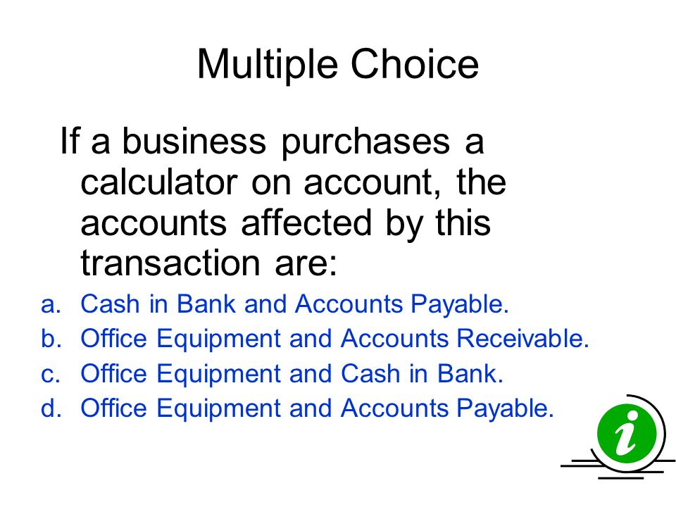 Multiple Choice If a business purchases a calculator on account, the accounts affected by this transaction are: a.Cash in Bank and Accounts Payable. b