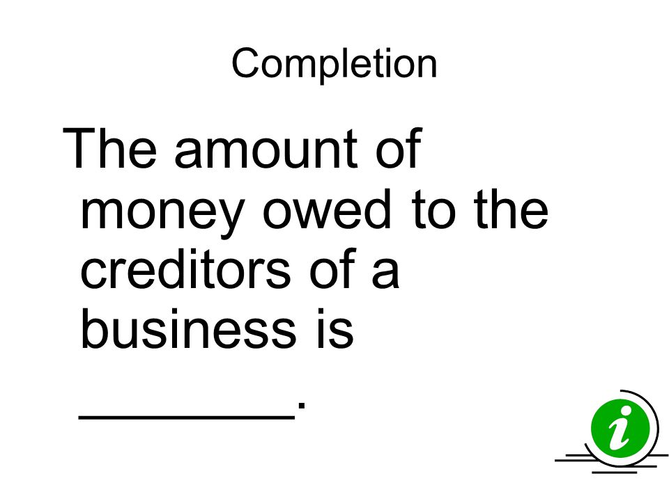 Completion The amount of money owed to the creditors of a business is _______.