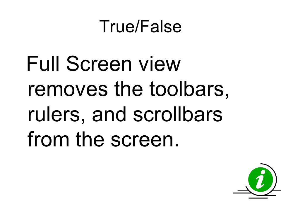 True/False Full Screen view removes the toolbars, rulers, and scrollbars from the screen.