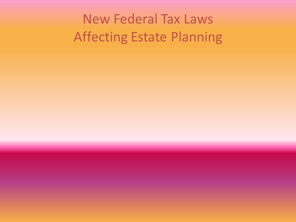 New Federal Tax Laws Affecting Estate Planning