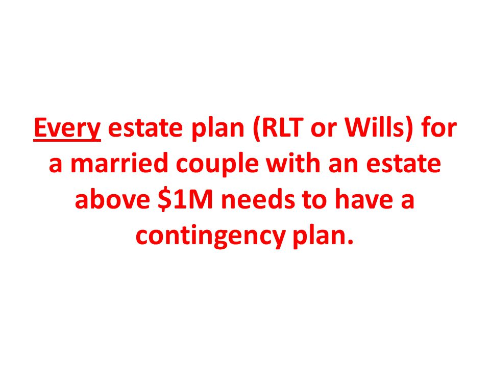 Every estate plan (RLT or Wills) for a married couple with an estate above $1M needs to have a contingency plan.