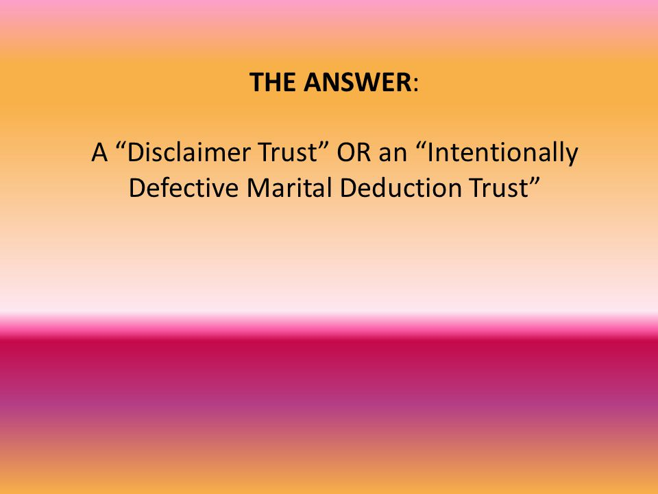 THE ANSWER: A Disclaimer Trust OR an Intentionally Defective Marital Deduction Trust