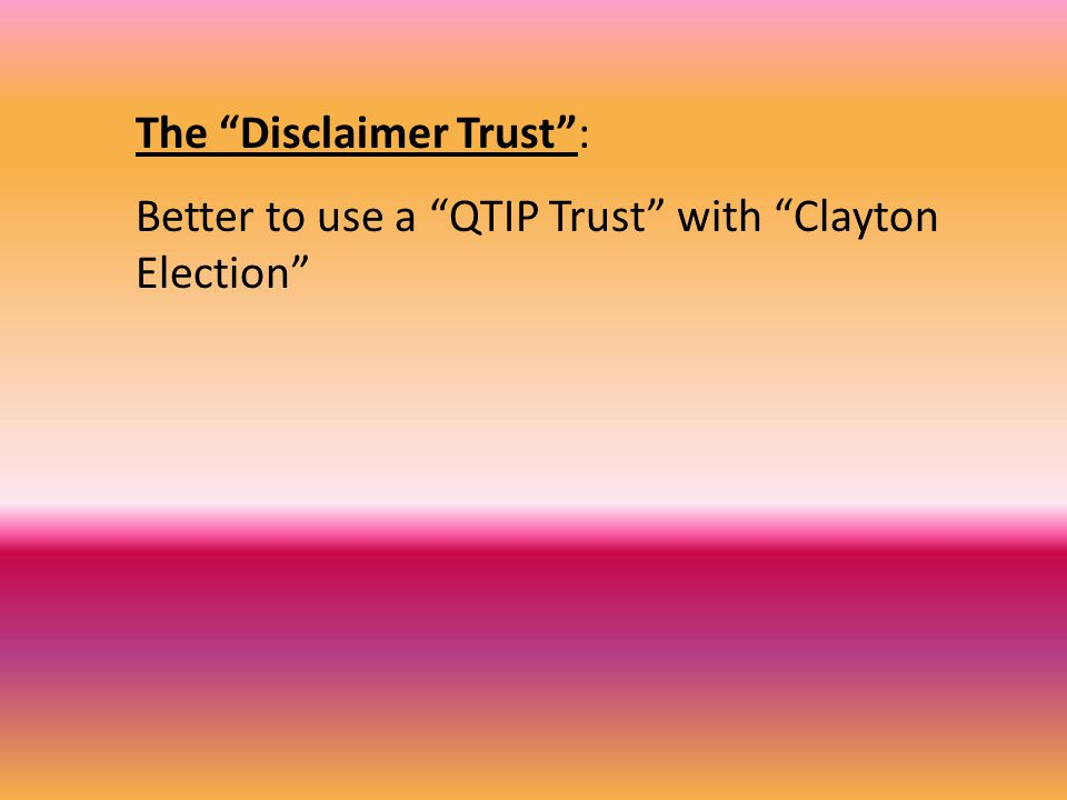 The Disclaimer Trust : Better to use a QTIP Trust with Clayton Election