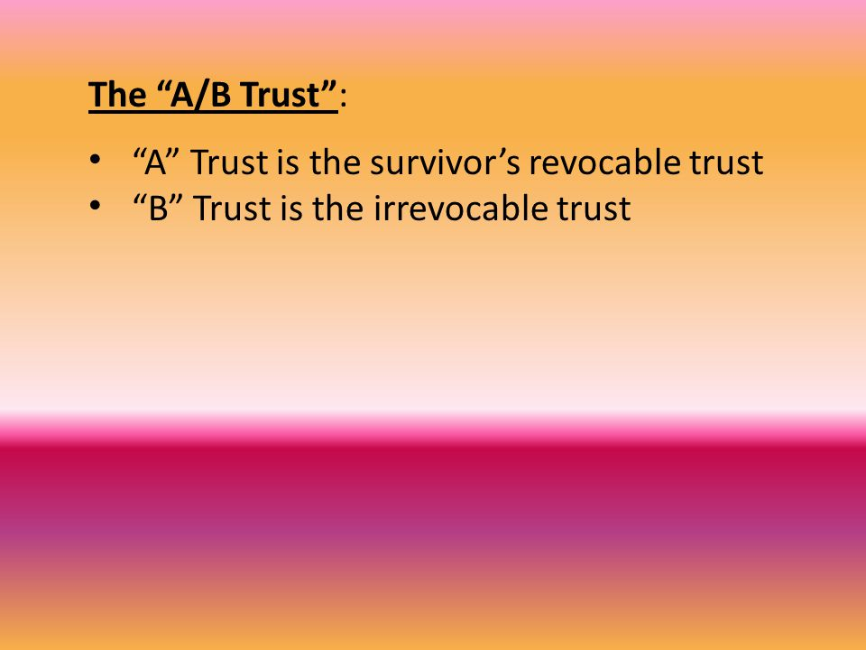 The A/B Trust : A Trust is the survivor's revocable trust B Trust is the irrevocable trust